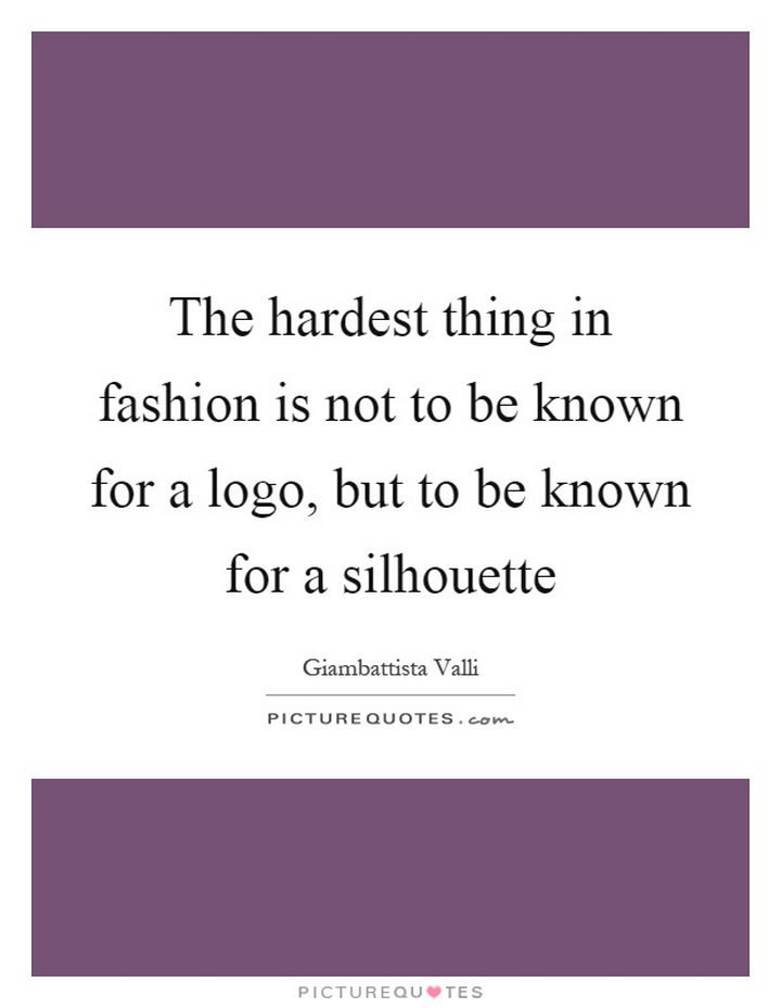 """""""The hardest thing in fashion is not the be known for a logo, but to be known for a silhouette."""" - Giambattista Valli"""