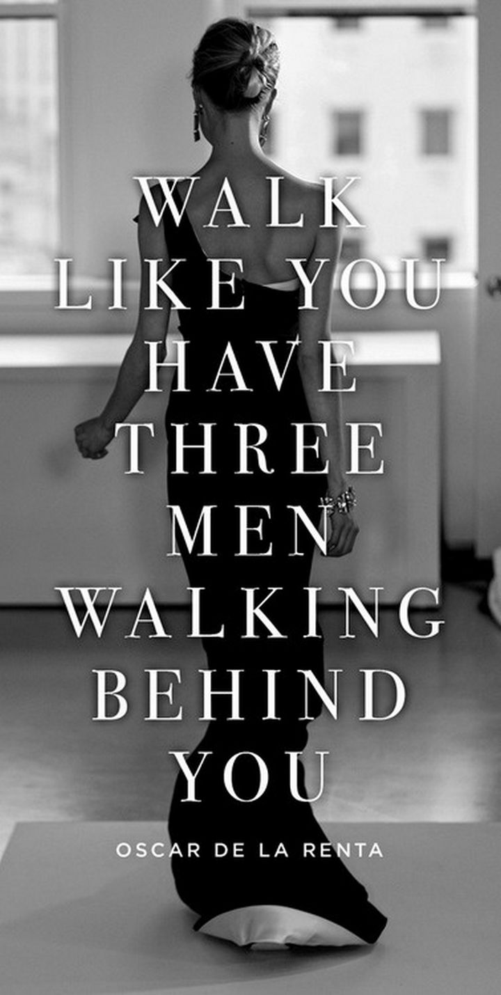 "55 Inspiring Fashion Quotes - ""Walk like you have three men walking behind you."" - Oscar de la Renta"