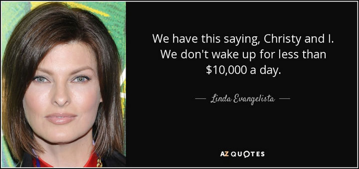 """""""We have this saying, Christy and I. We don't wake up for less than $10,000 a day."""" - Linda Evangelista"""