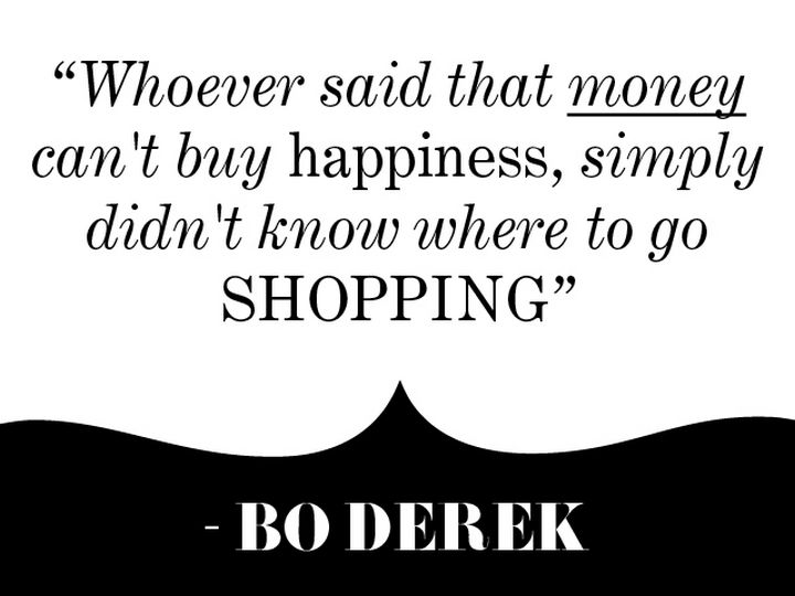 "55 Inspiring Fashion Quotes - ""Whoever said that money can't buy happiness, simply didn't know where to go shopping."" - Bo Derek"