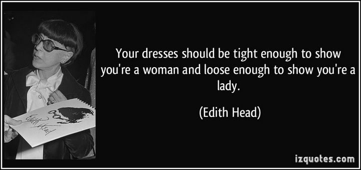 """""""Your dresses should be tight enough to show you're a woman and loose enough to show you're a lady."""" - Edith Head"""