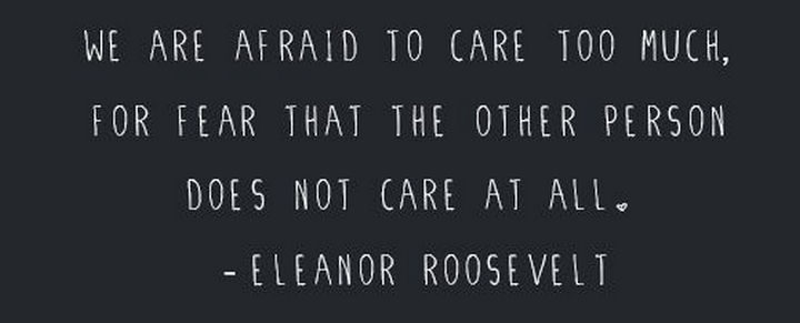 "75 Amazing Relationship Quotes - ""We are afraid to care too much, for fear that the other person does not care at all."" - Eleanor Roosevelt"