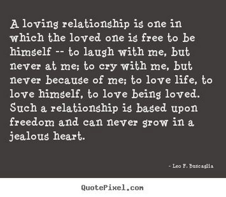 "75 Amazing Relationship Quotes - ""A loving relationship is one in which the loved one is free to be himself — to laugh with me, but never at me; to cry with me, but never because of me; to love life, to love himself, to love being loved. Such a relationship is based upon freedom and can never grow in a jealous heart."" - Leo F. Buscaglia"