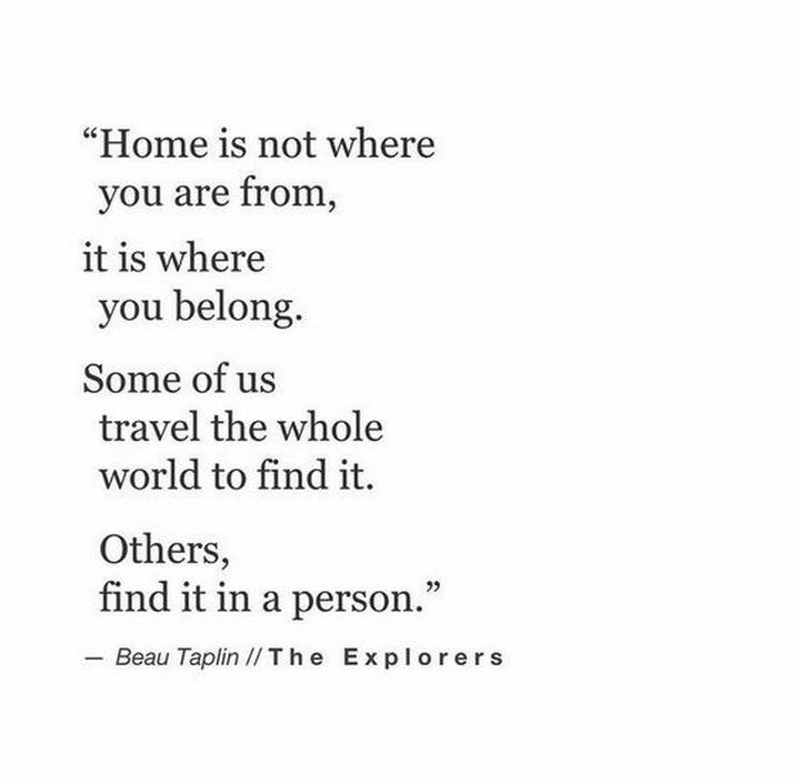 "75 Amazing Relationship Quotes - ""Home is not where you are from, it is where you belong. Some of us travel the whole world to find it. Others, find it in a person."" - Beau Taplin"