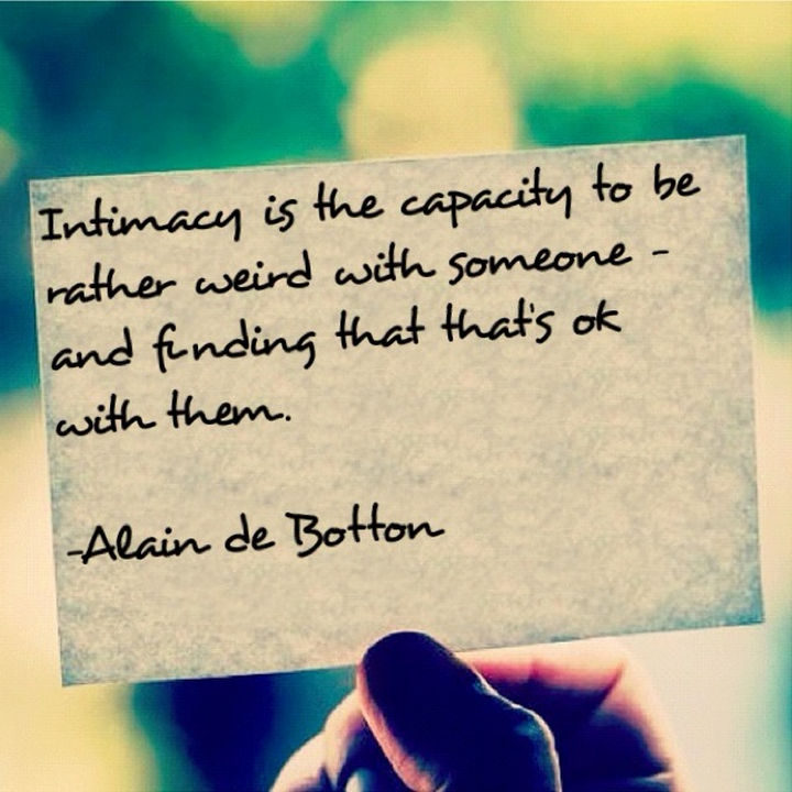 "75 Amazing Relationship Quotes - ""Intimacy is the capacity to be rather weird with someone – and finding that that's OK with them."" - Alain de Botton"