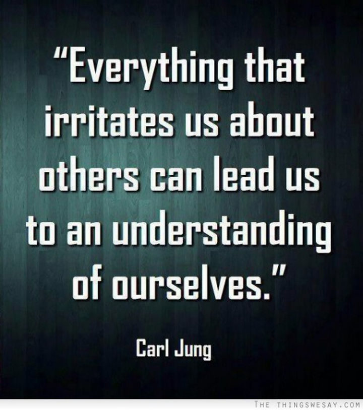 "75 Amazing Relationship Quotes - ""Everything that irritates us about others can lead us to an understanding of ourselves."" - Carl Jung"