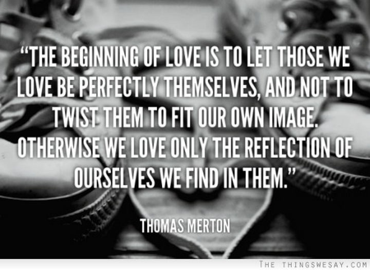 "75 Amazing Relationship Quotes - ""The beginning of love is to let those we love be perfectly themselves, and not to twist them to fit our own image. Otherwise we love only the reflection of ourselves we find in them."" - Thomas Merton"