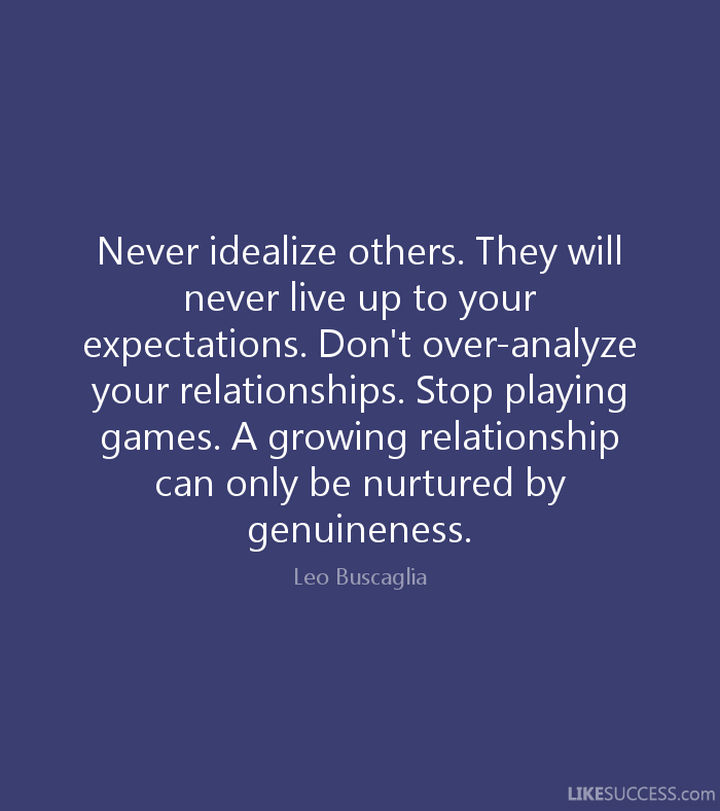 "75 Amazing Relationship Quotes - ""Never idealize others. They will never live up to your expectations. Don't over-analyze your relationships. Stop playing games. A growing relationship can only be nurtured by genuineness."" - Leo Buscaglia"