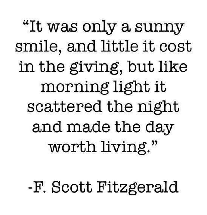 "75 Amazing Relationship Quotes - ""It was only a sunny smile, and little it cost in the giving, but like morning light it scattered the night and made the day worth living."" - F. Scott Fitzgerald"