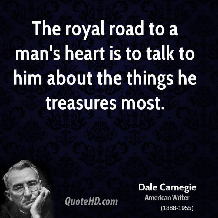 "75 Amazing Relationship Quotes - ""The royal road to a man's heart is to talk to him about the things he treasures most."" - Dale Carnegie"