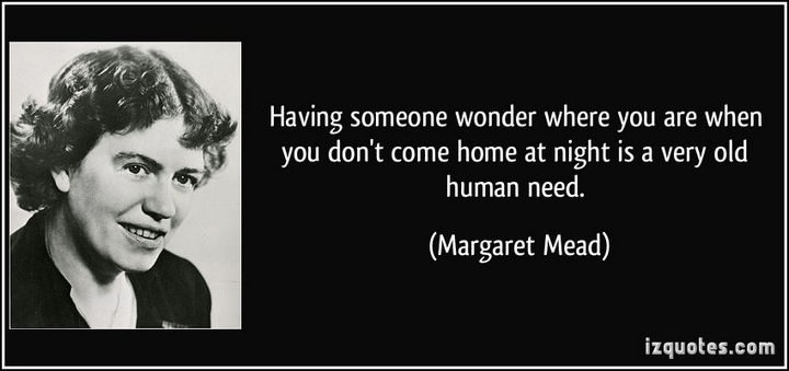"75 Amazing Relationship Quotes - ""Having someone wonder where you are when you don't come home at night is a very old human need."" - Margaret Mead"