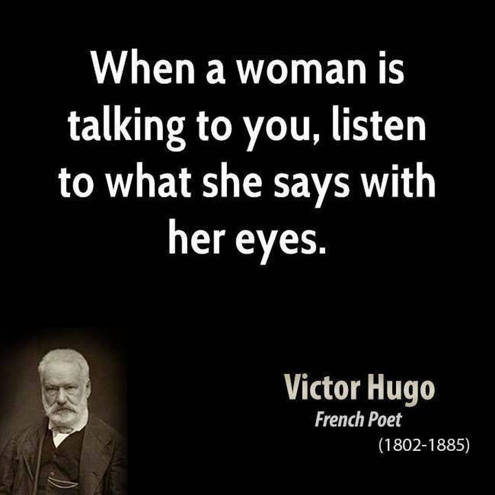 "75 Amazing Relationship Quotes - ""When a woman is talking to you, listen to what she says with her eyes."" - Victor Hugo"