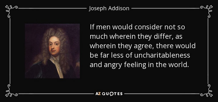 "75 Amazing Relationship Quotes - ""If men would consider not so much wherein they differ, as wherein they agree, there would be far less of uncharitableness and angry feeling in the world."" - Joseph Addison"