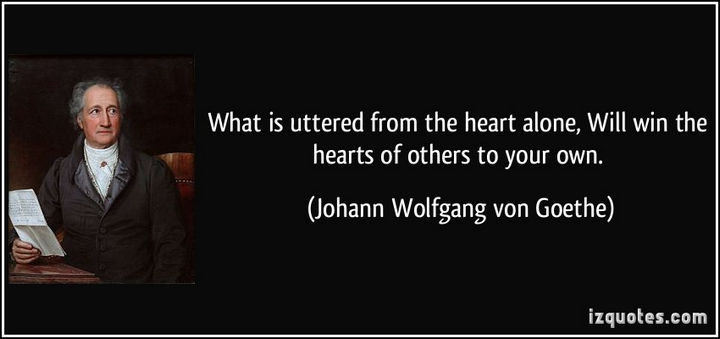 "75 Amazing Relationship Quotes - ""What is uttered from the heart alone, will win the hearts of others to your own."" - Johann Wolfgang von Goethe"