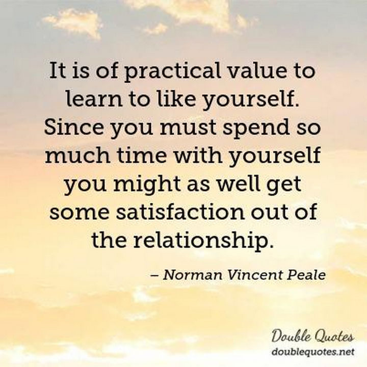 "75 Amazing Relationship Quotes - ""It is of practical value to learn to like yourself. Since you must spend so much time with yourself you might as well get some satisfaction out of the relationship."" - Norman Vincent Peale"