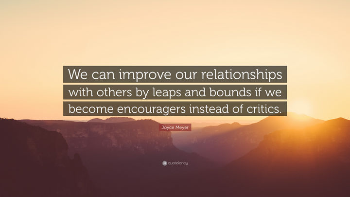 "75 Amazing Relationship Quotes - ""We can improve our relationships with others by leaps and bounds if we become encouragers instead of critics."" - Joyce Meyer"