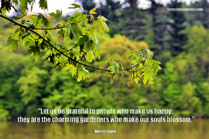 "75 Amazing Relationship Quotes - ""Let us be grateful to the people who make us happy; they are the charming gardeners who make our souls blossom."" - Marcel Proust"