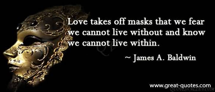 "75 Amazing Relationship Quotes - ""Love takes off masks that we fear we cannot live without and know we cannot live within."" - James Baldwin"