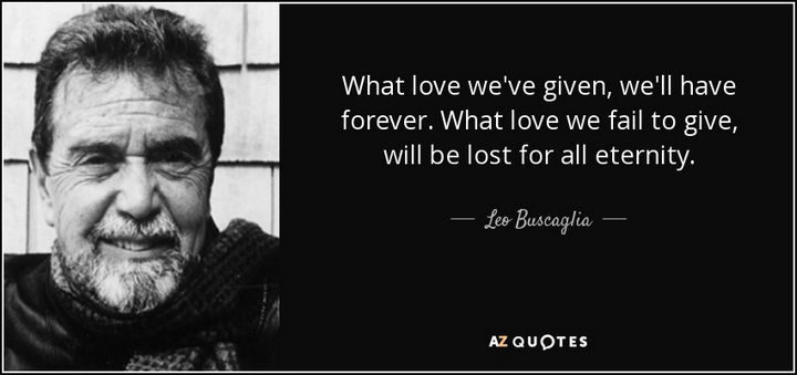 "75 Amazing Relationship Quotes - ""What love we've given, we'll have forever. What love we fail to give, will be lost for all eternity."" - Leo Buscaglia"