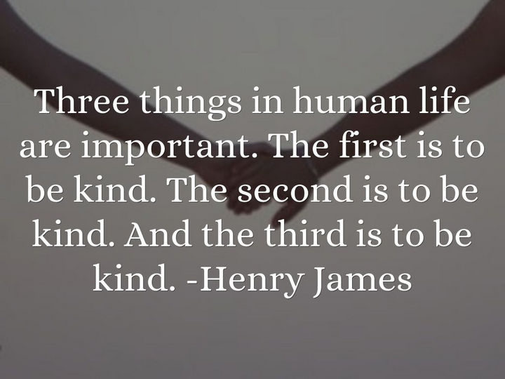 "75 Amazing Relationship Quotes - ""Three things in human life are important: the first is to be kind; the second is to be kind; and the third is to be kind."" - Henry James"