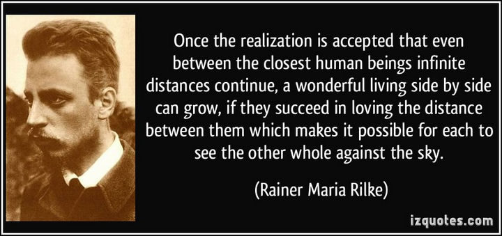 "75 Amazing Relationship Quotes - ""Once the realization is accepted that even between the closest human beings infinite distances continue, a wonderful living side by side can grow, if they succeed in loving the distance between them which makes it possible for each to see the other whole against the sky."" - Rainer Maria Rilke"