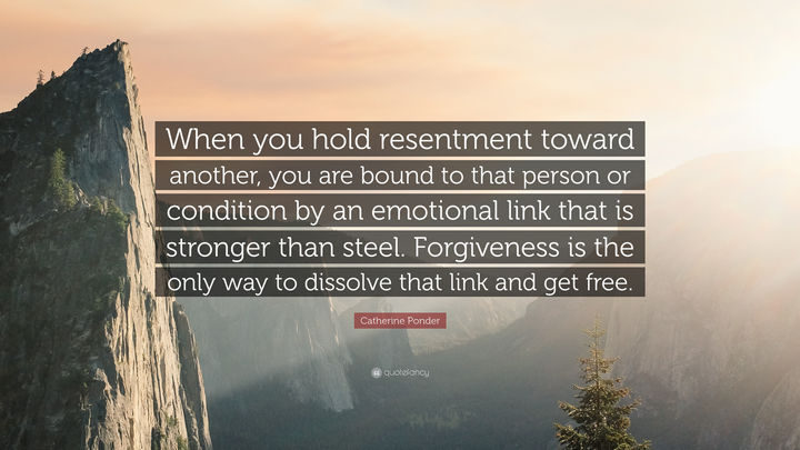 """When you hold resentment toward another, you are bound to that person or condition by an emotional link that is stronger than steel. Forgiveness is the only way to dissolve that link and get free."" - Catherine Ponder"