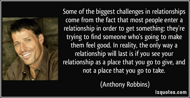 "75 Amazing Relationship Quotes - ""Some of the biggest challenges in relationships come from the fact that most people enter a relationship in order to get something: they're trying to find someone who's going to make them feel good. In reality, the only way a relationship will last is if you see your relationship as a place that you go to give, and not a place that you go to take."" - Anthony Robbins"