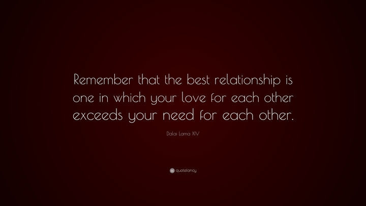 """Remember that the best relationship is one in which your love for each other exceeds your need for each other."" - Dalai Lama XIV"