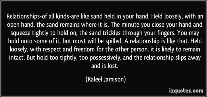 "75 Amazing Relationship Quotes - ""Relationships-of all kinds-are like sand held in your hand. Held loosely, with an open hand, the sand remains where it is. The minute you close your hand and squeeze tightly to hold on, the sand trickles through your fingers. You may hold onto some of it, but most will be spilled. A relationship is like that. Held loosely, with respect and freedom for the other person, it is likely to remain intact. But hold too tightly, too possessively, and the relationship slips away and is lost."" - Kaleel Jamison"