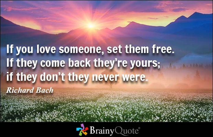 "75 Amazing Relationship Quotes - ""If you love someone, set them free. If they come back they're yours; if they don't they never were."" - Richard Bach"