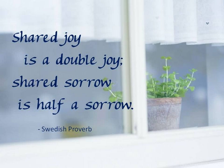 "75 Amazing Relationship Quotes - ""Shared joy is a double joy; shared sorrow is half a sorrow."" - Swedish Proverb"