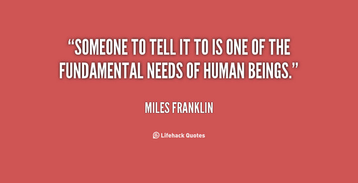 "75 Amazing Relationship Quotes - ""Someone to tell it to is one of the fundamental needs of human beings."" - Miles Franklin"