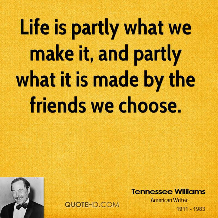 "75 Amazing Relationship Quotes - ""Life is partly what we make it, and partly what it is made by the friends we choose."" - Tennessee Williams"