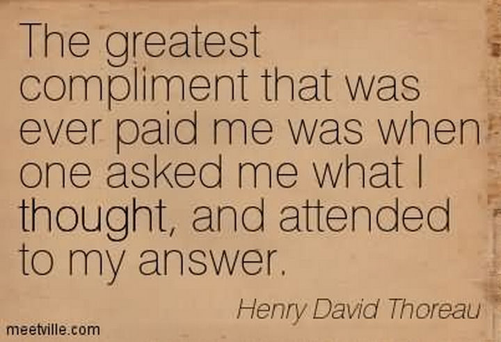 "75 Amazing Relationship Quotes - ""The greatest compliment that was ever paid me was when someone asked me what I thought, and attended to my answer."" - Henry David Thoreau"