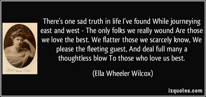 "75 Amazing Relationship Quotes - ""There's one sad truth in life I've found While journeying east and west - The only folks we really wound Are those we love the best. We flatter those we scarcely know, We please the fleeting guest, And deal full many a thoughtless blow To those who love us best."" - Ella Wheeler Wilcox"