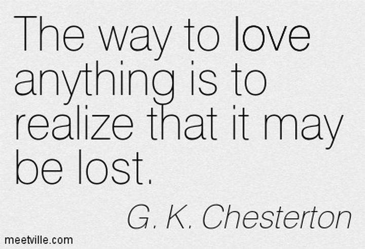 "75 Amazing Relationship Quotes - ""The way to love anything is to realize that it may be lost."" - G. K. Chesterton"