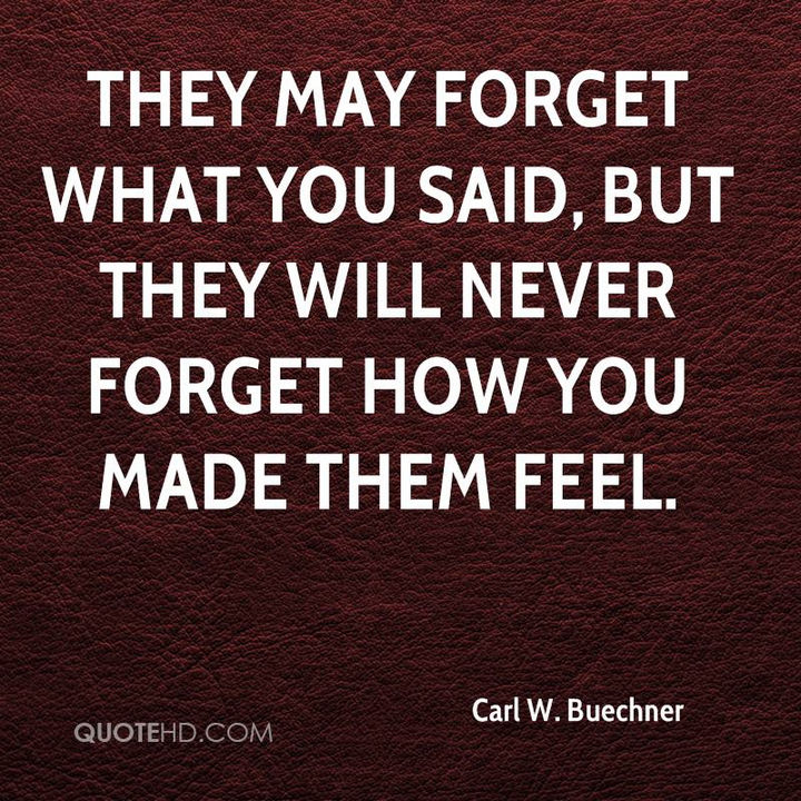 "75 Amazing Relationship Quotes - ""They may forget what you said, but they will never forget how you made them feel."" - Carl W. Buechner"