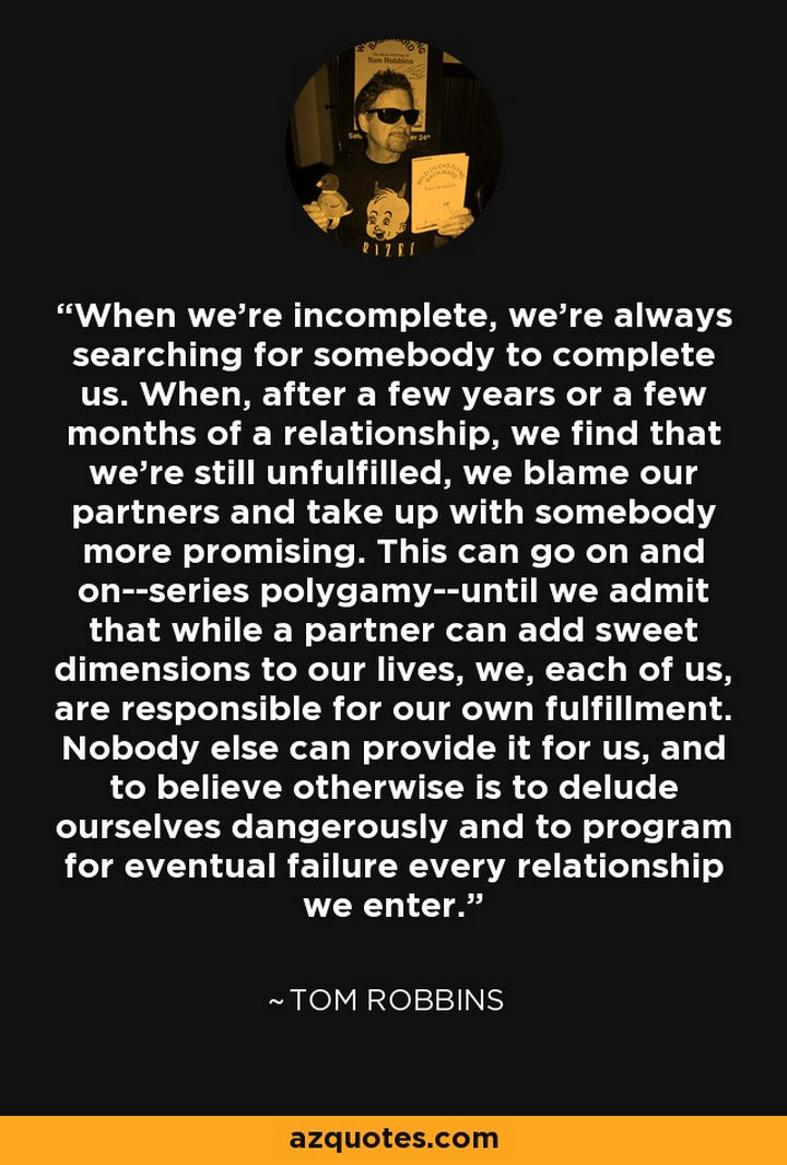 "75 Amazing Relationship Quotes - ""When we're incomplete, we're always searching for somebody to complete us. When, after a few years or a few months of a relationship, we find that we're still unfulfilled, we blame our partners and take up with somebody more promising. This can go on and on–series polygamy–until we admit that while a partner can add sweet dimensions to our lives, we, each of us, are responsible for our own fulfillment. Nobody else can provide it for us, and to believe otherwise is to delude ourselves dangerously and to program for eventual failure every relationship we enter."" - Tom Robbins"