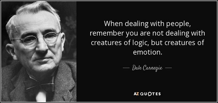 """When dealing with people, remember you are not dealing with creatures of logic, but creatures of emotion."" - Dale Carnegie"
