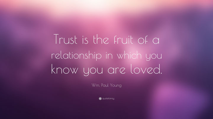 """Trust is the fruit of a relationship in which you know you are loved."" - Wm. Paul Young"
