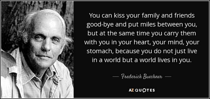 "75 Amazing Relationship Quotes - ""You can kiss your family and friends good-bye and put miles between you, but at the same time you carry them with you in your heart, your mind, your stomach, because you do not just live in a world but a world lives in you."" - Frederick Buechner"
