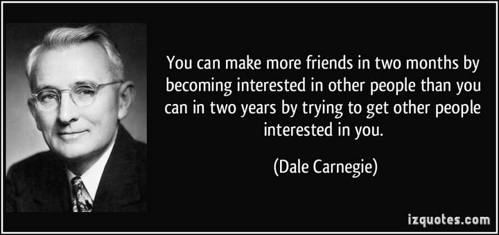 """You can make more friends in two months by becoming interested in other people than you can in two years by trying to get other people interested in you."" - Dale Carnegie"