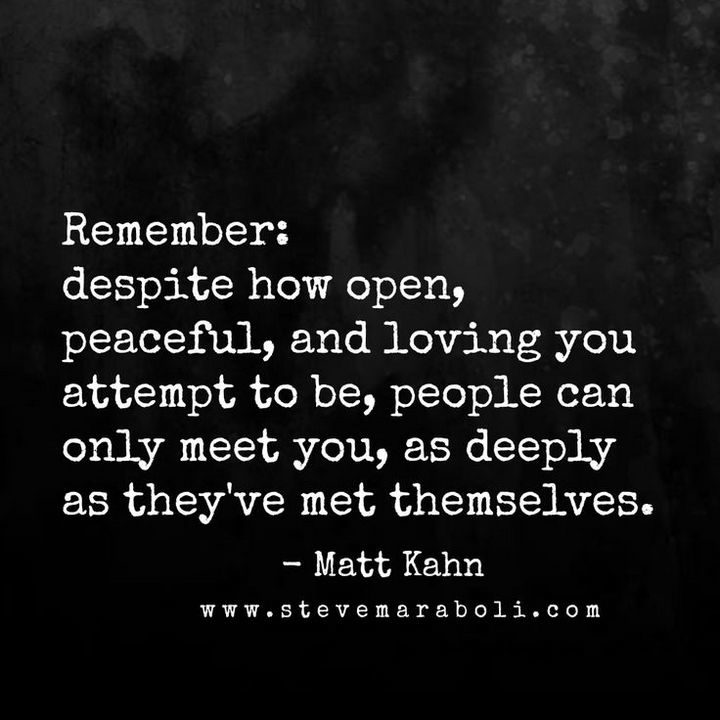 "10 Perspective Quotes - ""Remember, despite how open, peaceful, and loving you attempt to be, people can only meet you, as deeply as they've met themselves."""