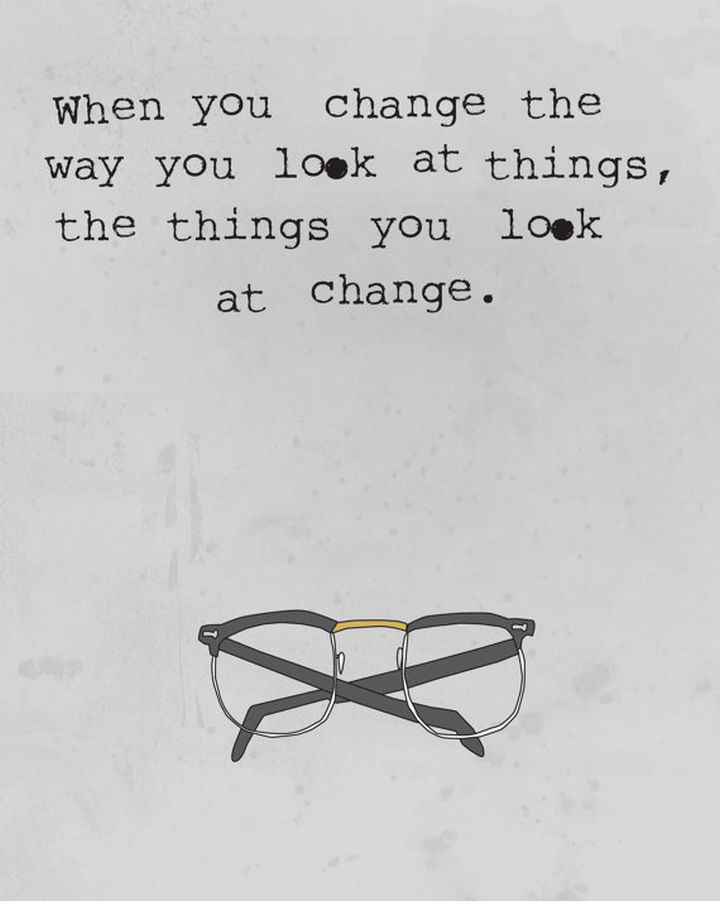 "10 Perspective Quotes - ""When you change the way you look at things, the things you look at change."""