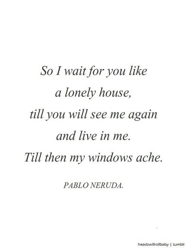 """""""So I wait for you like a lonely house, till you will see me again and live in me. Till then my windows ache."""" - Pablo Neruda"""