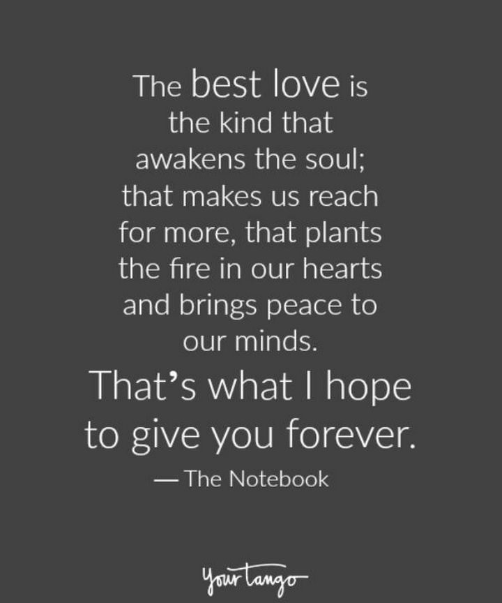 """""""The best love is the kind that awakens the soul; that makes us reach for more, that plants the fire in our hearts and brings peace to our minds. That's what I hope to give you forever."""" - The Notebook"""