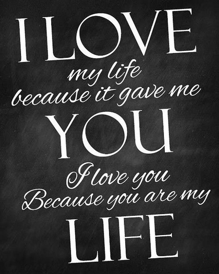 """""""I love my life because it gave me you. I love you because you are my life."""""""