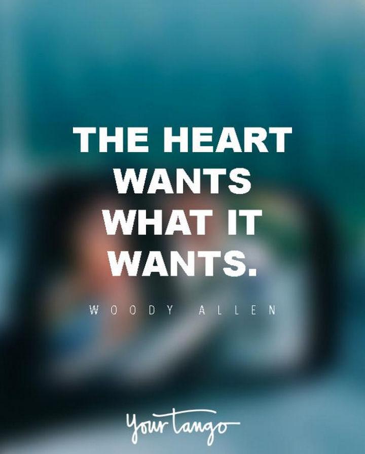 """""""The heart wants what it wants."""" - Woody Allen"""