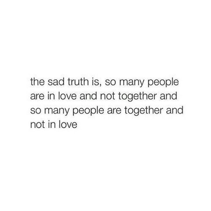 """""""The sad truth is, so many people are in love and not together and so many people are together and not in love."""""""