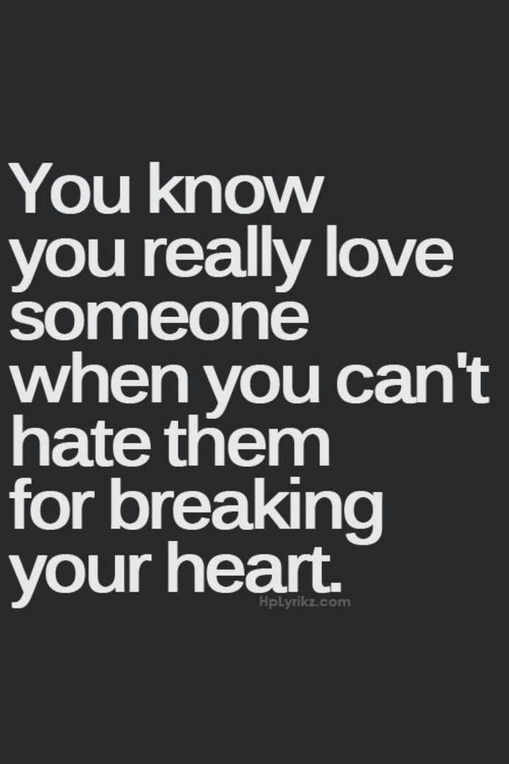 """""""You know you really love someone when you can't hate them for breaking your heart."""""""